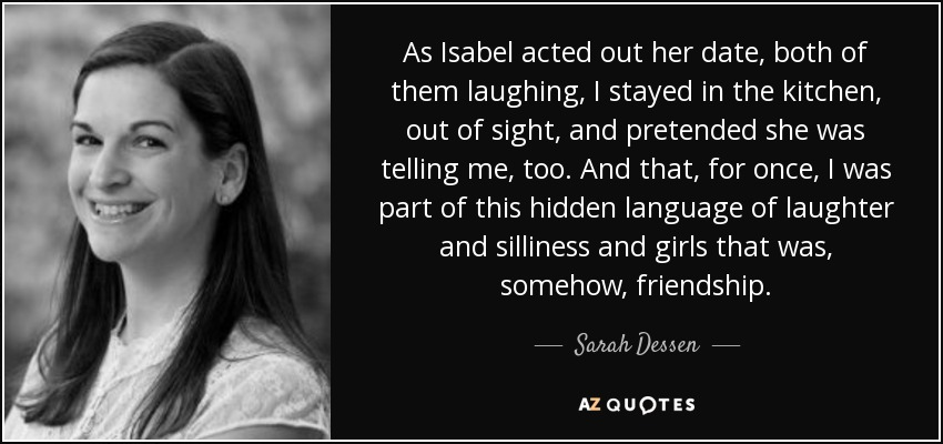 As Isabel acted out her date, both of them laughing, I stayed in the kitchen, out of sight, and pretended she was telling me, too. And that, for once, I was part of this hidden language of laughter and silliness and girls that was, somehow, friendship. - Sarah Dessen