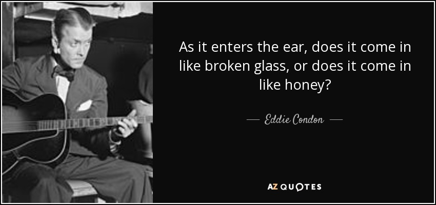 As it enters the ear, does it come in like broken glass, or does it come in like honey? - Eddie Condon