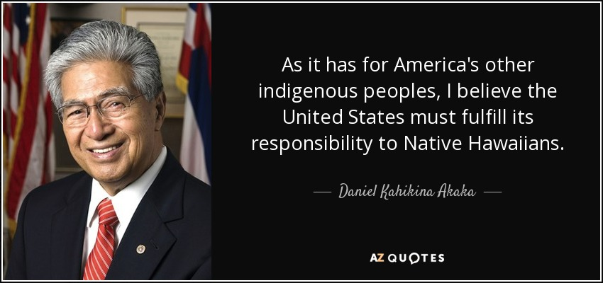 As it has for America's other indigenous peoples, I believe the United States must fulfill its responsibility to Native Hawaiians. - Daniel Kahikina Akaka
