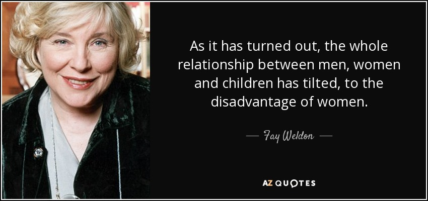 As it has turned out, the whole relationship between men, women and children has tilted, to the disadvantage of women. - Fay Weldon