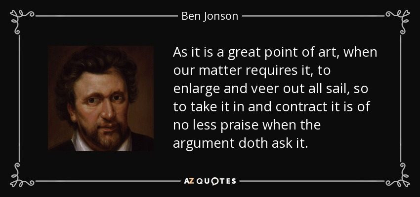 As it is a great point of art, when our matter requires it, to enlarge and veer out all sail, so to take it in and contract it is of no less praise when the argument doth ask it. - Ben Jonson
