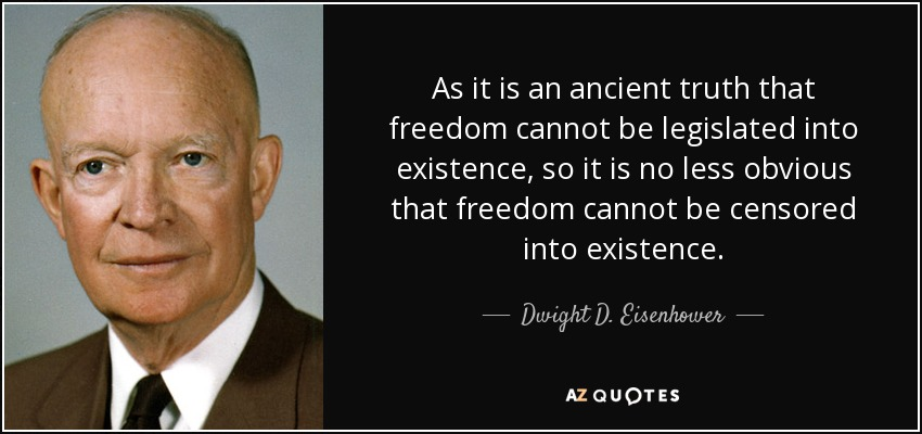 As it is an ancient truth that freedom cannot be legislated into existence, so it is no less obvious that freedom cannot be censored into existence. - Dwight D. Eisenhower