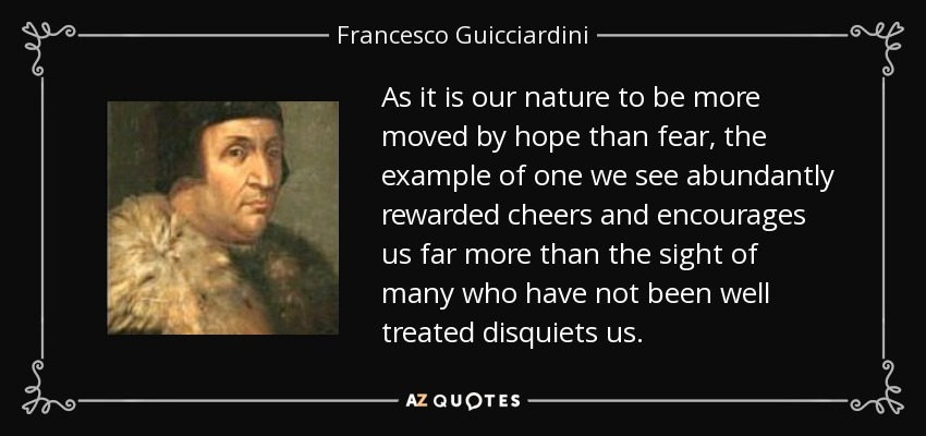 As it is our nature to be more moved by hope than fear, the example of one we see abundantly rewarded cheers and encourages us far more than the sight of many who have not been well treated disquiets us. - Francesco Guicciardini