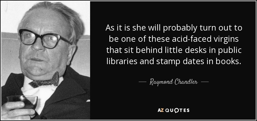 As it is she will probably turn out to be one of these acid-faced virgins that sit behind little desks in public libraries and stamp dates in books. - Raymond Chandler