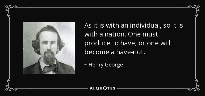 As it is with an individual, so it is with a nation. One must produce to have, or one will become a have-not. - Henry George