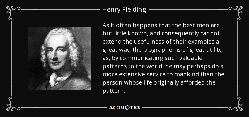 As it often happens that the best men are but little known, and consequently cannot extend the usefulness of their examples a great way, the biographer is of great utility, as, by communicating such valuable patterns to the world, he may perhaps do a more extensive service to mankind than the person whose life originally afforded the pattern. - Henry Fielding