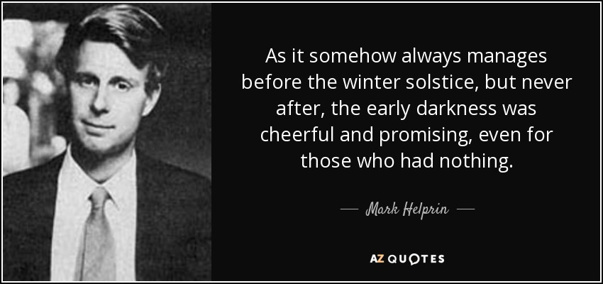 As it somehow always manages before the winter solstice, but never after, the early darkness was cheerful and promising, even for those who had nothing. - Mark Helprin