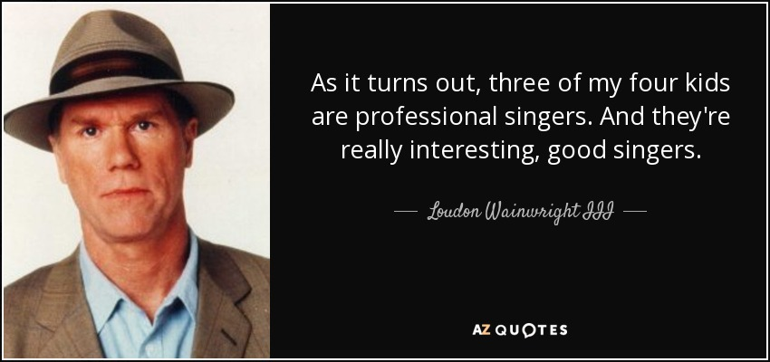 As it turns out, three of my four kids are professional singers. And they're really interesting, good singers. - Loudon Wainwright III