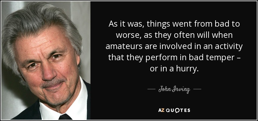 As it was, things went from bad to worse, as they often will when amateurs are involved in an activity that they perform in bad temper – or in a hurry. - John Irving