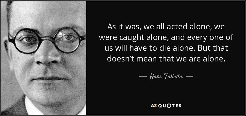 As it was, we all acted alone, we were caught alone, and every one of us will have to die alone. But that doesn't mean that we are alone. - Hans Fallada