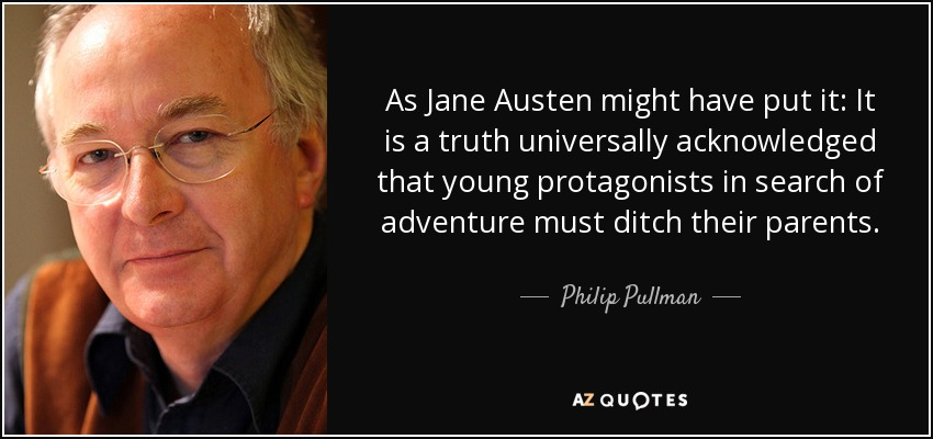 As Jane Austen might have put it: It is a truth universally acknowledged that young protagonists in search of adventure must ditch their parents. - Philip Pullman
