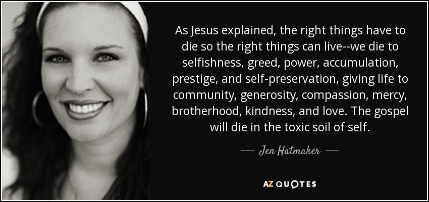 As Jesus explained, the right things have to die so the right things can live--we die to selfishness, greed, power, accumulation, prestige, and self-preservation, giving life to community, generosity, compassion, mercy, brotherhood, kindness, and love. The gospel will die in the toxic soil of self. - Jen Hatmaker