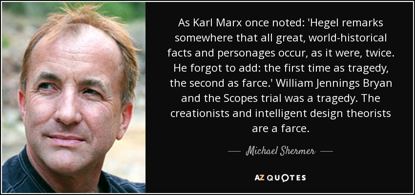 As Karl Marx once noted: 'Hegel remarks somewhere that all great, world-historical facts and personages occur, as it were, twice. He forgot to add: the first time as tragedy, the second as farce.' William Jennings Bryan and the Scopes trial was a tragedy. The creationists and intelligent design theorists are a farce. - Michael Shermer