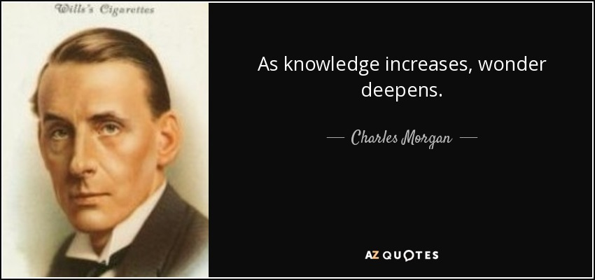 As knowledge increases, wonder deepens. - Charles Morgan