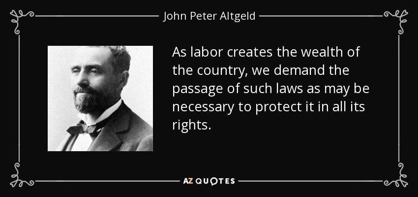 As labor creates the wealth of the country, we demand the passage of such laws as may be necessary to protect it in all its rights. - John Peter Altgeld