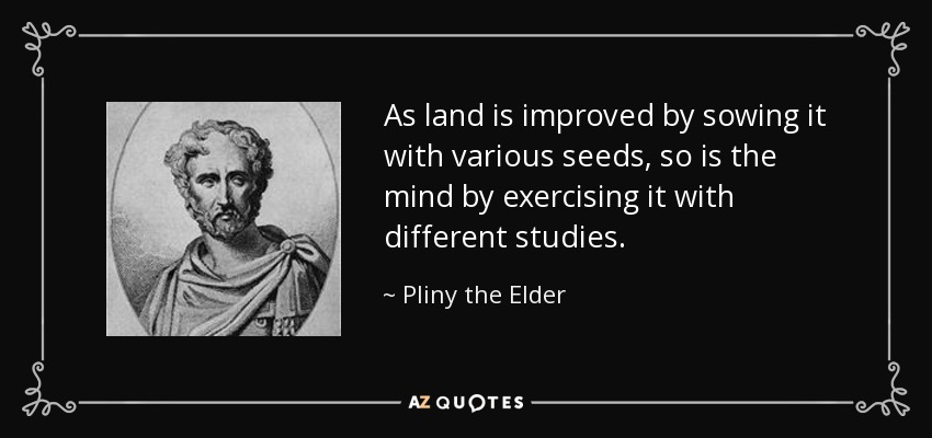 As land is improved by sowing it with various seeds, so is the mind by exercising it with different studies. - Pliny the Elder