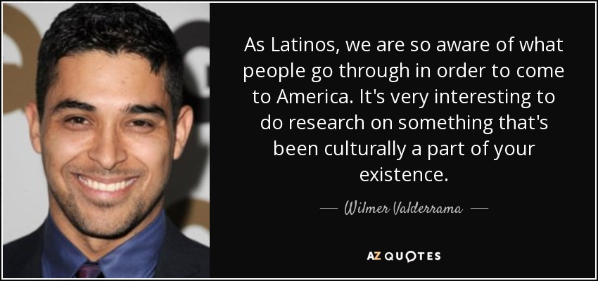 As Latinos, we are so aware of what people go through in order to come to America. It's very interesting to do research on something that's been culturally a part of your existence. - Wilmer Valderrama