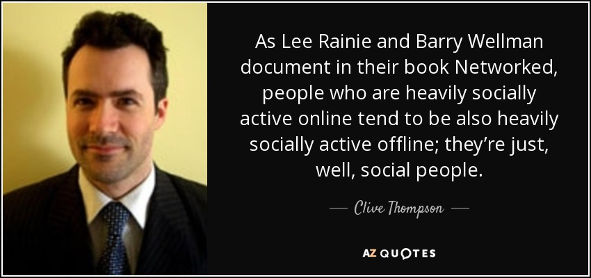 As Lee Rainie and Barry Wellman document in their book Networked, people who are heavily socially active online tend to be also heavily socially active offline; they're just, well, social people. - Clive Thompson