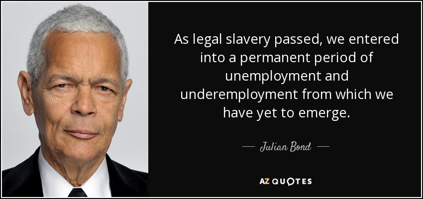 As legal slavery passed, we entered into a permanent period of unemployment and underemployment from which we have yet to emerge. - Julian Bond