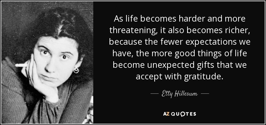 As life becomes harder and more threatening, it also becomes richer, because the fewer expectations we have, the more good things of life become unexpected gifts that we accept with gratitude. - Etty Hillesum