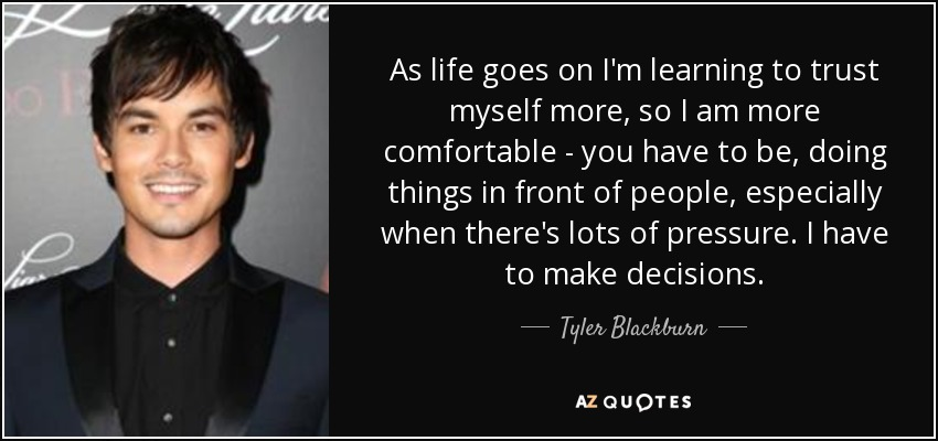 As life goes on I'm learning to trust myself more, so I am more comfortable - you have to be, doing things in front of people, especially when there's lots of pressure. I have to make decisions. - Tyler Blackburn