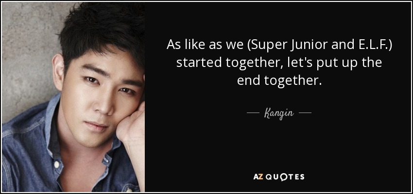 As like as we (Super Junior and E.L.F.) started together, let's put up the end together. - Kangin