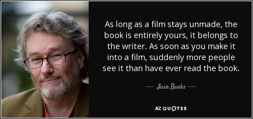 As long as a film stays unmade, the book is entirely yours, it belongs to the writer. As soon as you make it into a film, suddenly more people see it than have ever read the book. - Iain Banks