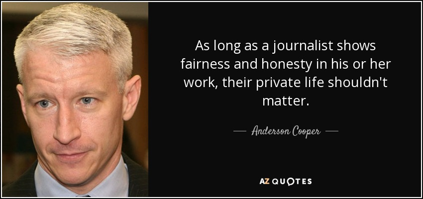 As long as a journalist shows fairness and honesty in his or her work, their private life shouldn't matter. - Anderson Cooper