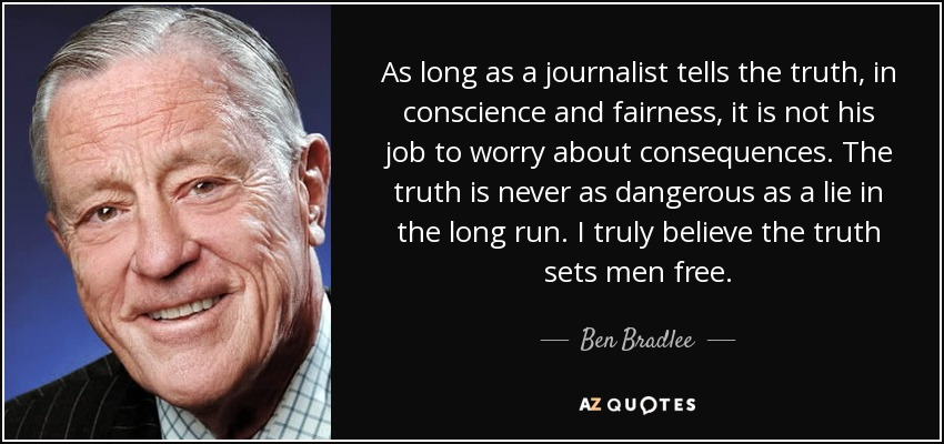 As long as a journalist tells the truth, in conscience and fairness, it is not his job to worry about consequences. The truth is never as dangerous as a lie in the long run. I truly believe the truth sets men free. - Ben Bradlee
