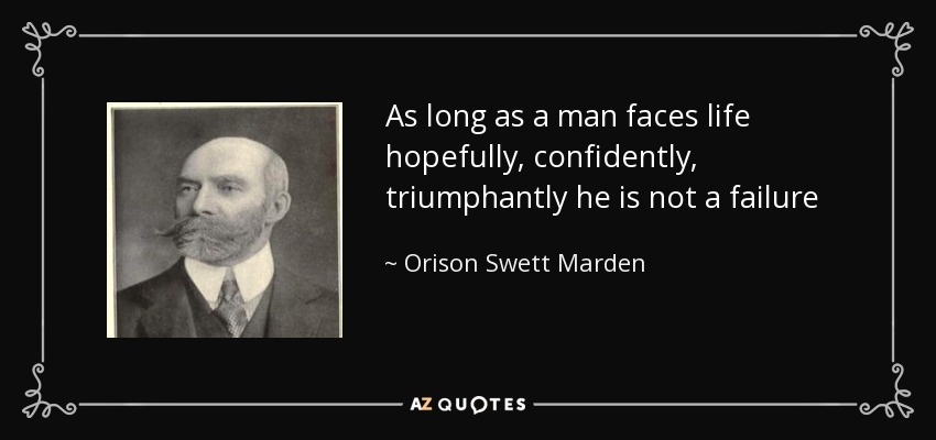 As long as a man faces life hopefully, confidently, triumphantly he is not a failure - Orison Swett Marden