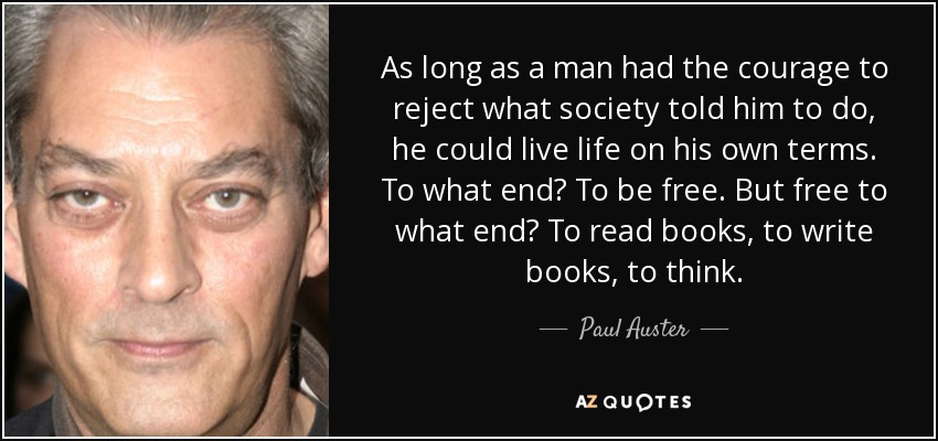 As long as a man had the courage to reject what society told him to do, he could live life on his own terms. To what end? To be free. But free to what end? To read books, to write books, to think. - Paul Auster