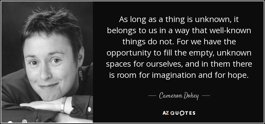 As long as a thing is unknown, it belongs to us in a way that well-known things do not. For we have the opportunity to fill the empty, unknown spaces for ourselves, and in them there is room for imagination and for hope. - Cameron Dokey