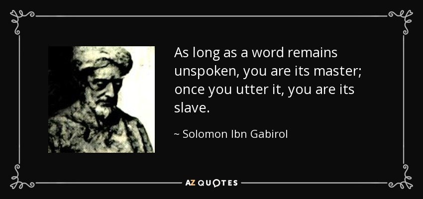 As long as a word remains unspoken, you are its master; once you utter it, you are its slave. - Solomon Ibn Gabirol
