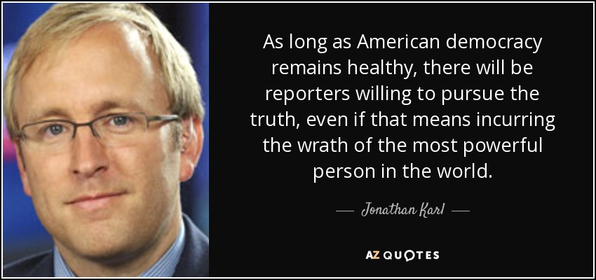 As long as American democracy remains healthy, there will be reporters willing to pursue the truth, even if that means incurring the wrath of the most powerful person in the world. - Jonathan Karl