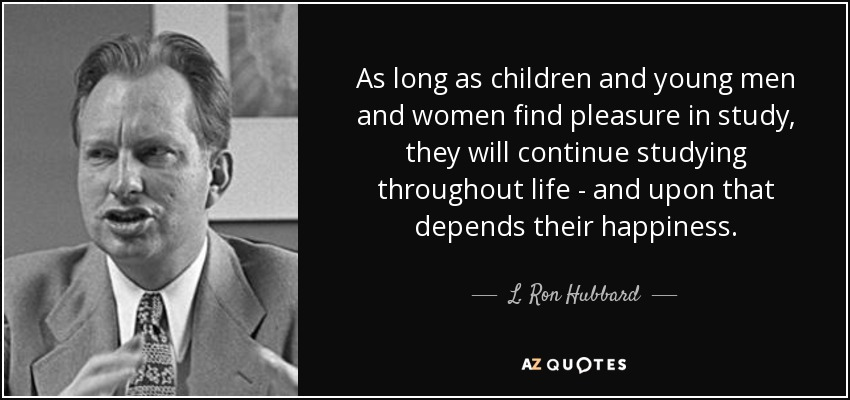As long as children and young men and women find pleasure in study, they will continue studying throughout life - and upon that depends their happiness. - L. Ron Hubbard