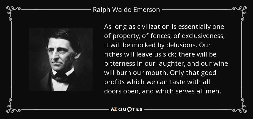 As long as civilization is essentially one of property, of fences, of exclusiveness, it will be mocked by delusions. Our riches will leave us sick; there will be bitterness in our laughter, and our wine will burn our mouth. Only that good profits which we can taste with all doors open, and which serves all men. - Ralph Waldo Emerson