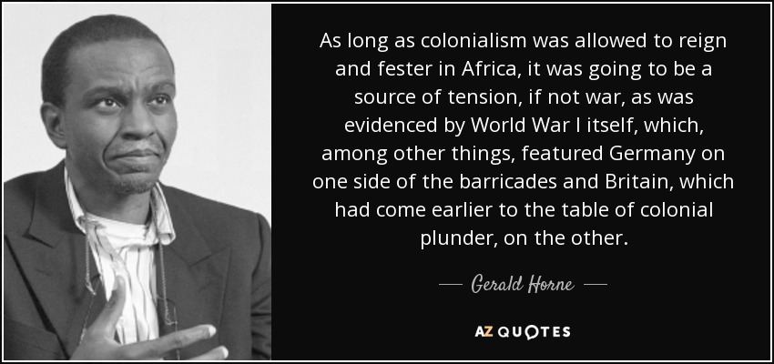 As long as colonialism was allowed to reign and fester in Africa, it was going to be a source of tension, if not war, as was evidenced by World War I itself, which, among other things, featured Germany on one side of the barricades and Britain, which had come earlier to the table of colonial plunder, on the other. - Gerald Horne