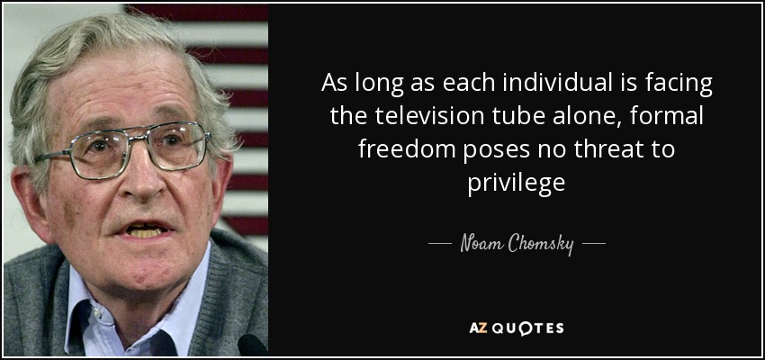 As long as each individual is facing the television tube alone, formal freedom poses no threat to privilege - Noam Chomsky