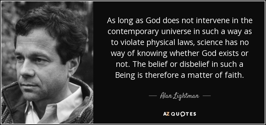 As long as God does not intervene in the contemporary universe in such a way as to violate physical laws, science has no way of knowing whether God exists or not. The belief or disbelief in such a Being is therefore a matter of faith. - Alan Lightman