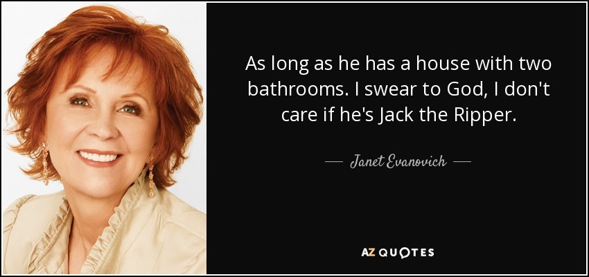As long as he has a house with two bathrooms. I swear to God, I don't care if he's Jack the Ripper. - Janet Evanovich