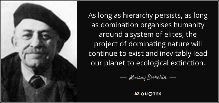 As long as hierarchy persists, as long as domination organises humanity around a system of elites, the project of dominating nature will continue to exist and inevitably lead our planet to ecological extinction. - Murray Bookchin