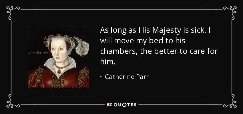 As long as His Majesty is sick, I will move my bed to his chambers, the better to care for him. - Catherine Parr