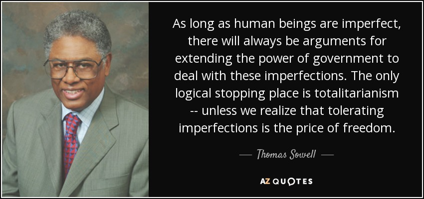 As long as human beings are imperfect, there will always be arguments for extending the power of government to deal with these imperfections. The only logical stopping place is totalitarianism -- unless we realize that tolerating imperfections is the price of freedom. - Thomas Sowell