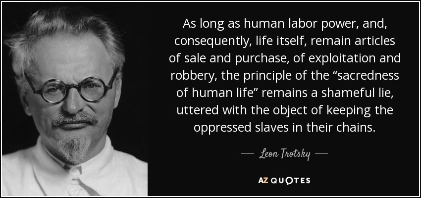 "As long as human labor power, and, consequently, life itself, remain articles of sale and purchase, of exploitation and robbery, the principle of the ""sacredness of human life"" remains a shameful lie, uttered with the object of keeping the oppressed slaves in their chains. - Leon Trotsky"