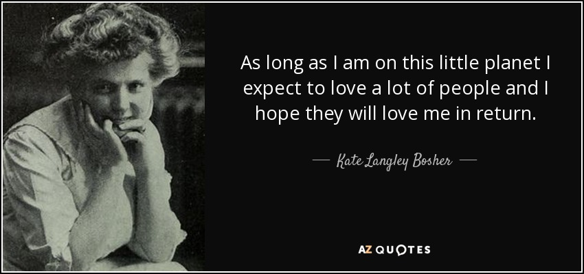 As long as I am on this little planet I expect to love a lot of people and I hope they will love me in return. - Kate Langley Bosher