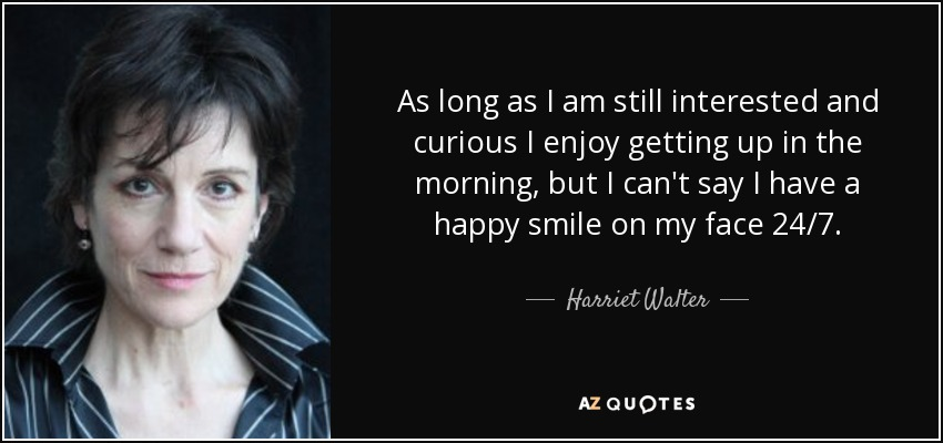 As long as I am still interested and curious I enjoy getting up in the morning, but I can't say I have a happy smile on my face 24/7. - Harriet Walter