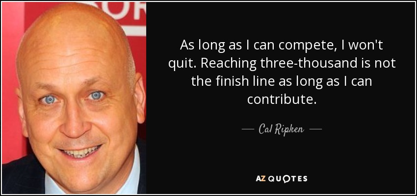 As long as I can compete, I won't quit. Reaching three-thousand is not the finish line as long as I can contribute. - Cal Ripken, Jr.