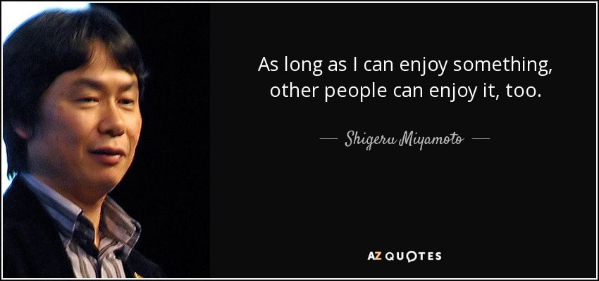 As long as I can enjoy something, other people can enjoy it, too. - Shigeru Miyamoto