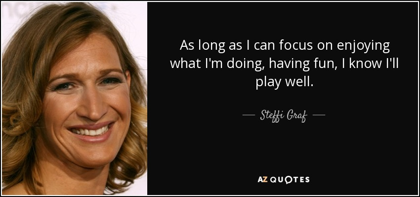 As long as I can focus on enjoying what I'm doing, having fun, I know I'll play well. - Steffi Graf