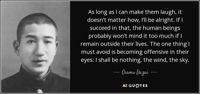 As long as I can make them laugh, it doesn't matter how, I'll be alright. If I succeed in that, the human beings probably won't mind it too much if I remain outside their lives. The one thing I must avoid is becoming offensive in their eyes: I shall be nothing, the wind, the sky. - Osamu Dazai